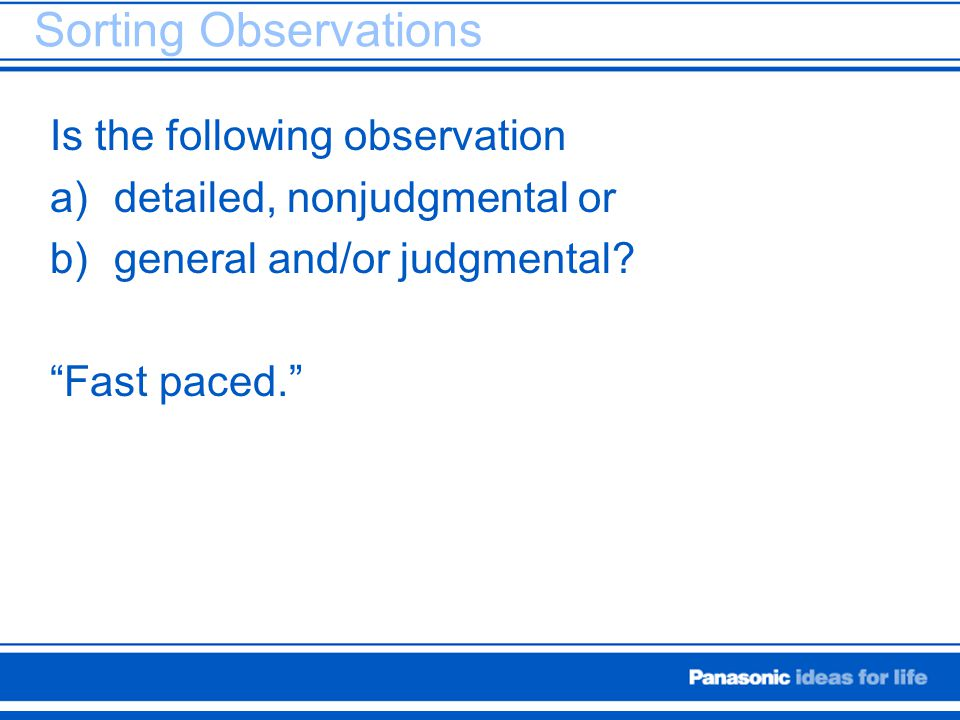 "Sorting Observations Is the following observation a)detailed, nonjudgmental or b)general and/or judgmental? ""Fast paced."""