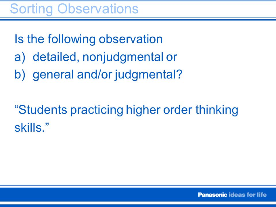 "Sorting Observations Is the following observation a)detailed, nonjudgmental or b)general and/or judgmental? ""Students practicing higher order thinking"