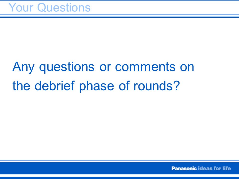 Your Questions Any questions or comments on the debrief phase of rounds?