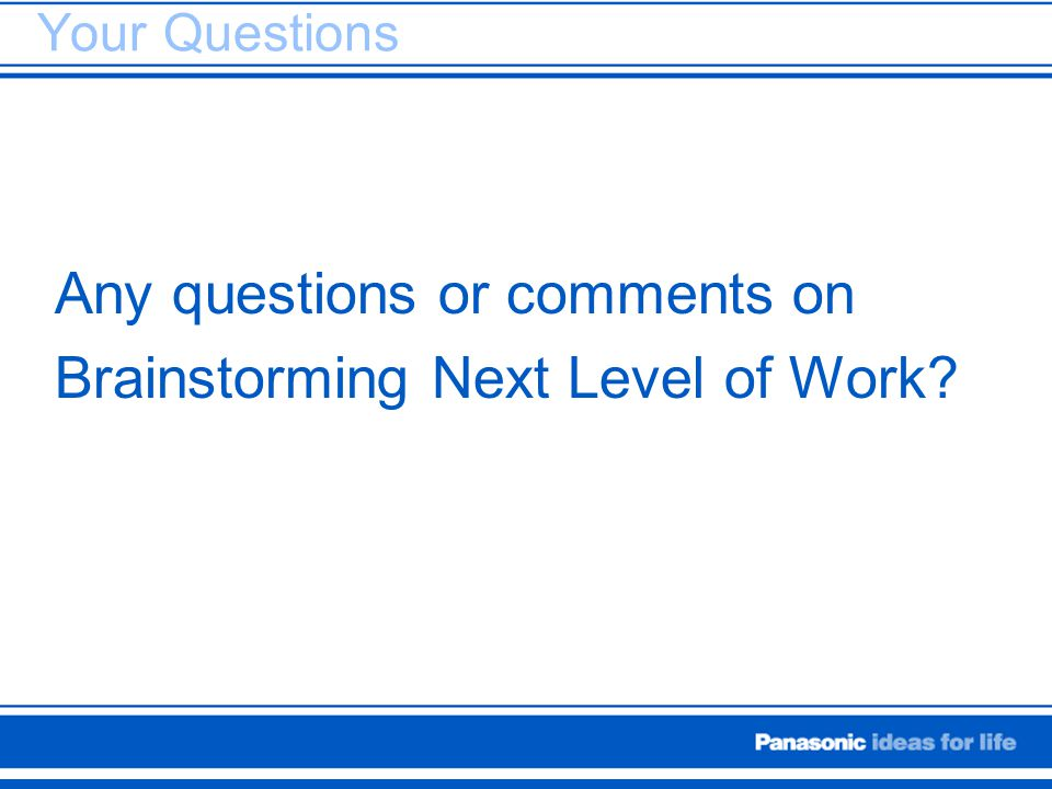 Your Questions Any questions or comments on Brainstorming Next Level of Work?