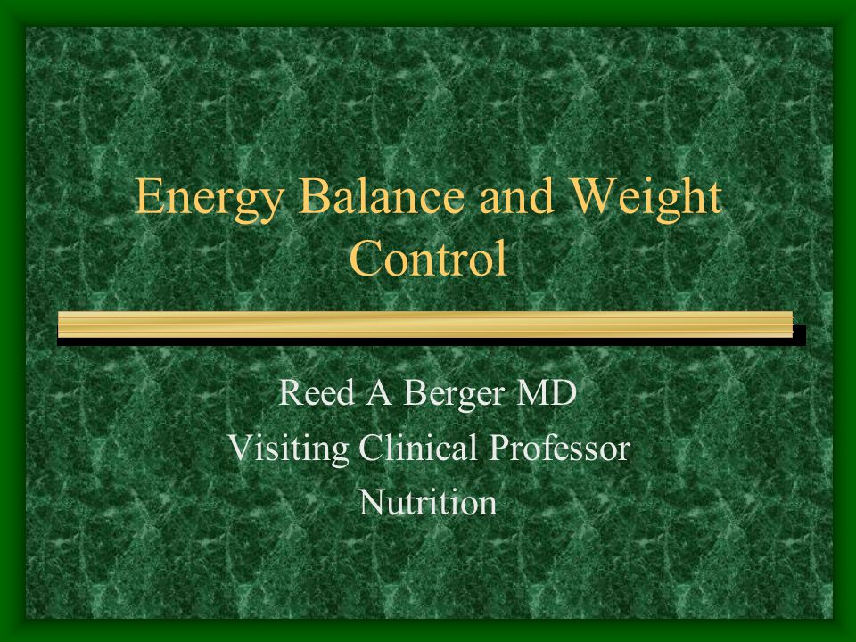 Energy Balance and Weight Control Reed A Berger MD Visiting Clinical Professor Nutrition