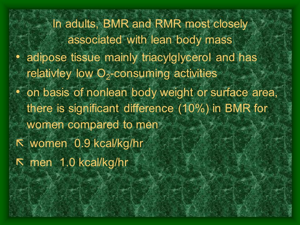 In adults, BMR and RMR most closely associated with lean body mass adipose tissue mainly triacylglycerol and has relativley low O 2 -consuming activities on basis of nonlean body weight or surface area, there is significant difference (10%) in BMR for women compared to men  women ­ 0.9 kcal/kg/hr  men ­ 1.0 kcal/kg/hr