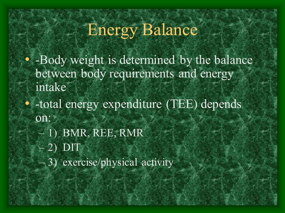 Energy Balance -Body weight is determined by the balance between body requirements and energy intake -total energy expenditure (TEE) depends on: –1) BMR, REE, RMR –2) DIT –3) exercise/physical activity