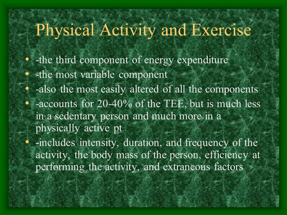 Physical Activity and Exercise -the third component of energy expenditure -the most variable component -also the most easily altered of all the components -accounts for 20-40% of the TEE, but is much less in a sedentary person and much more in a physically active pt -includes intensity, duration, and frequency of the activity, the body mass of the person, efficiency at performing the activity, and extraneous factors