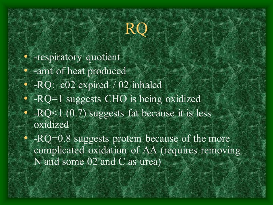 RQ -respiratory quotient -amt of heat produced -RQ: c02 expired / 02 inhaled -RQ=1 suggests CHO is being oxidized -RQ<1 (0.7) suggests fat because it is less oxidized -RQ=0.8 suggests protein because of the more complicated oxidation of AA (requires removing N and some 02 and C as urea)