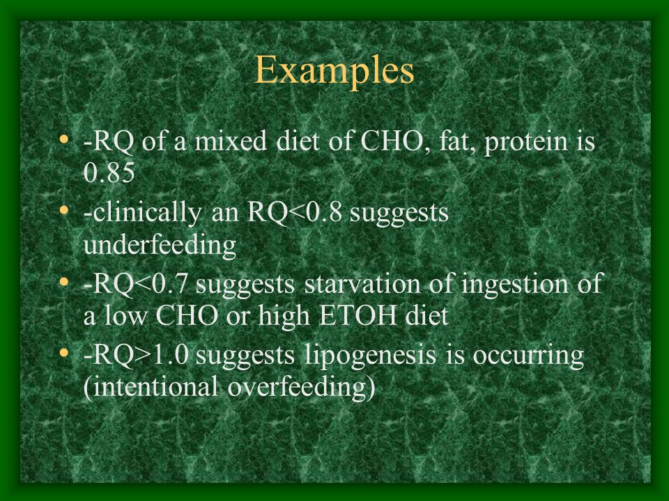 Examples -RQ of a mixed diet of CHO, fat, protein is 0.85 -clinically an RQ<0.8 suggests underfeeding -RQ<0.7 suggests starvation of ingestion of a low CHO or high ETOH diet -RQ>1.0 suggests lipogenesis is occurring (intentional overfeeding)