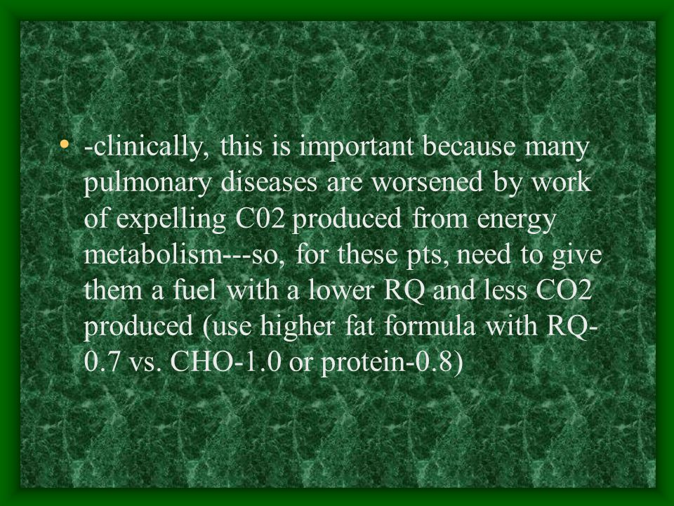 -clinically, this is important because many pulmonary diseases are worsened by work of expelling C02 produced from energy metabolism---so, for these pts, need to give them a fuel with a lower RQ and less CO2 produced (use higher fat formula with RQ- 0.7 vs.