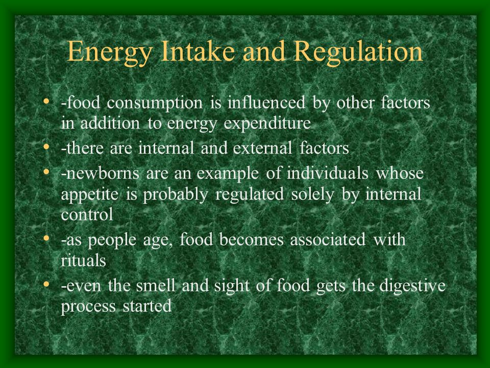 Energy Intake and Regulation -food consumption is influenced by other factors in addition to energy expenditure -there are internal and external factors -newborns are an example of individuals whose appetite is probably regulated solely by internal control -as people age, food becomes associated with rituals -even the smell and sight of food gets the digestive process started