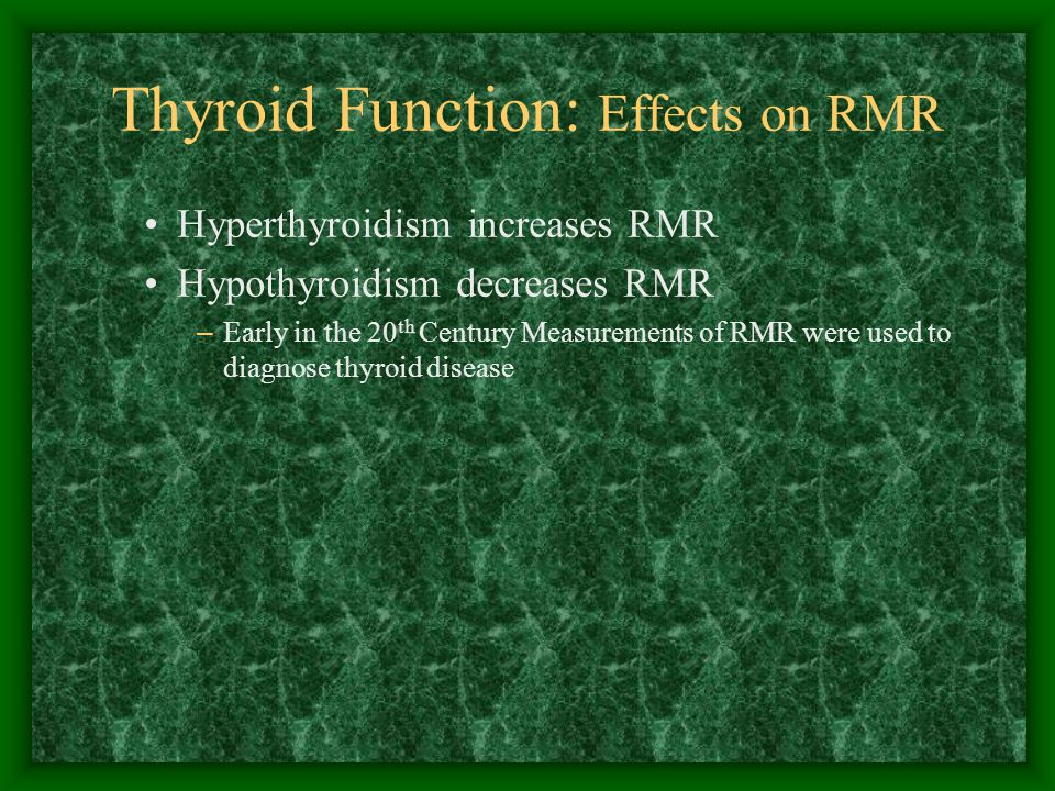 Thyroid Function: Effects on RMR Hyperthyroidism increases RMR Hypothyroidism decreases RMR – Early in the 20 th Century Measurements of RMR were used to diagnose thyroid disease