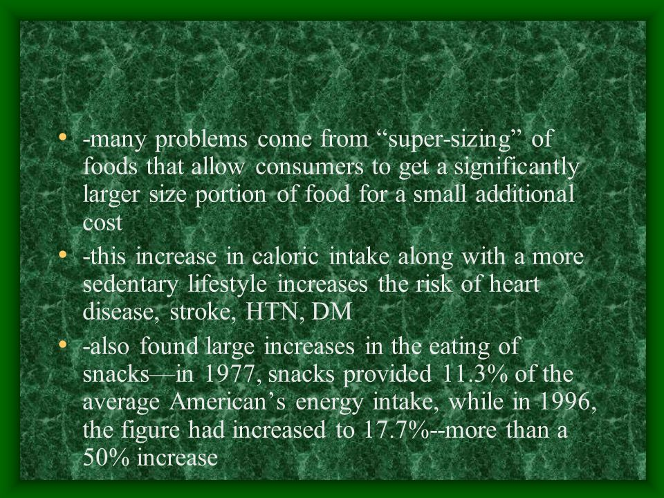 -many problems come from super-sizing of foods that allow consumers to get a significantly larger size portion of food for a small additional cost -this increase in caloric intake along with a more sedentary lifestyle increases the risk of heart disease, stroke, HTN, DM -also found large increases in the eating of snacks—in 1977, snacks provided 11.3% of the average American's energy intake, while in 1996, the figure had increased to 17.7%--more than a 50% increase