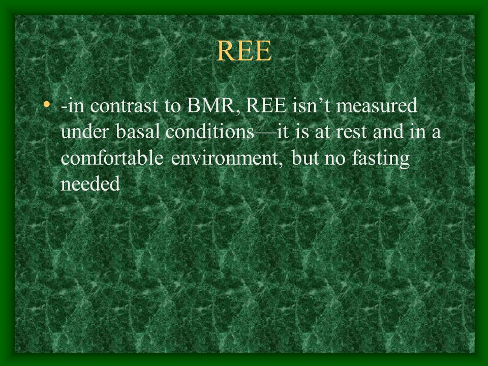 REE -in contrast to BMR, REE isn't measured under basal conditions—it is at rest and in a comfortable environment, but no fasting needed