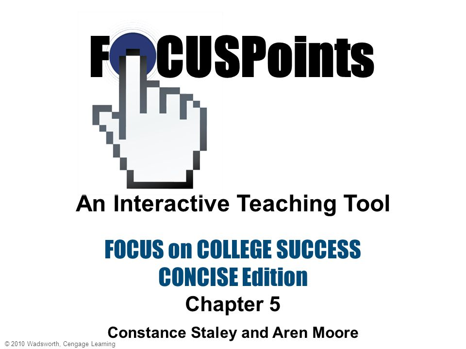 © 2010 Wadsworth, Cengage Learning FOCUS on Community College Success An Interactive Teaching Tool FOCUS on COLLEGE SUCCESS CONCISE Edition Chapter 5 Constance Staley and Aren Moore F CUSPoints