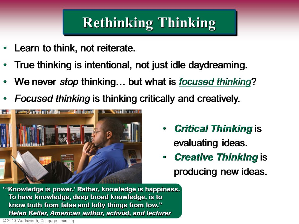 © 2010 Wadsworth, Cengage Learning Rethinking Thinking Learn to think, not reiterate.