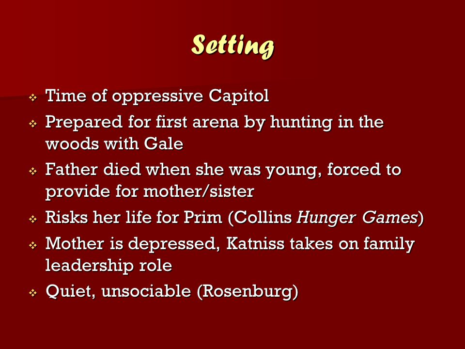 Setting  Time of oppressive Capitol  Prepared for first arena by hunting in the woods with Gale  Father died when she was young, forced to provide