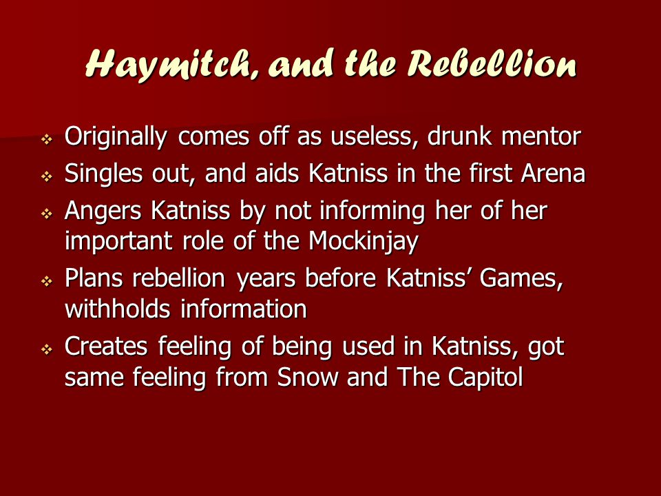 Haymitch, and the Rebellion  Originally comes off as useless, drunk mentor  Singles out, and aids Katniss in the first Arena  Angers Katniss by not