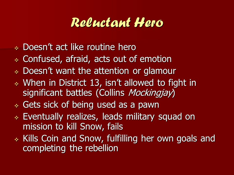 Reluctant Hero  Doesn't act like routine hero  Confused, afraid, acts out of emotion  Doesn't want the attention or glamour  When in District 13,