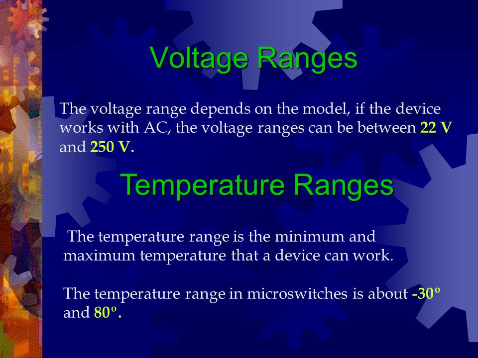 Voltage Ranges The voltage range depends on the model, if the device works with AC, the voltage ranges can be between 22 V and 250 V. Temperature Rang