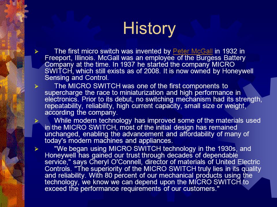 History  The first micro switch was invented by Peter McGall in 1932 in Freeport, Illinois. McGall was an employee of the Burgess Battery Company at