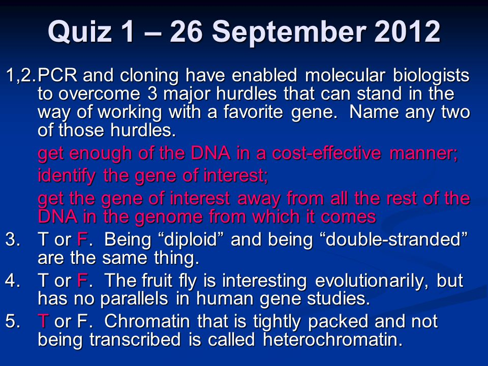 Quiz 1 – 26 September 2012 1,2.PCR and cloning have enabled molecular biologists to overcome 3 major hurdles that can stand in the way of working with a favorite gene.