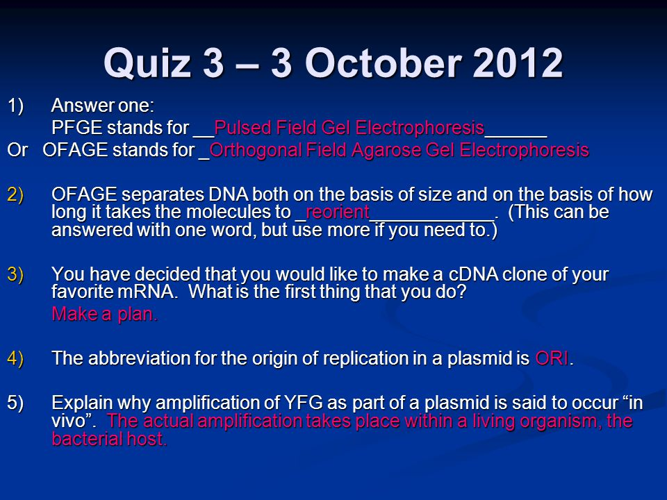Quiz 3 – 3 October 2012 1)Answer one: PFGE stands for __Pulsed Field Gel Electrophoresis______ Or OFAGE stands for _Orthogonal Field Agarose Gel Electrophoresis 2)OFAGE separates DNA both on the basis of size and on the basis of how long it takes the molecules to _reorient____________.