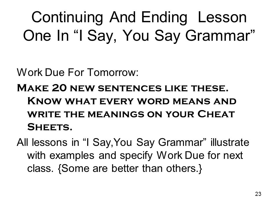 "23 Continuing And Ending Lesson One In ""I Say, You Say Grammar"" Work Due For Tomorrow: Make 20 new sentences like these. Know what every word means an"