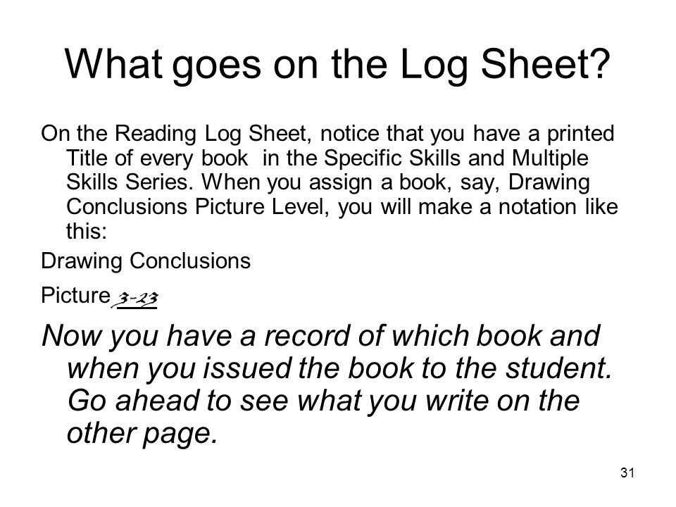 31 What goes on the Log Sheet? On the Reading Log Sheet, notice that you have a printed Title of every book in the Specific Skills and Multiple Skills