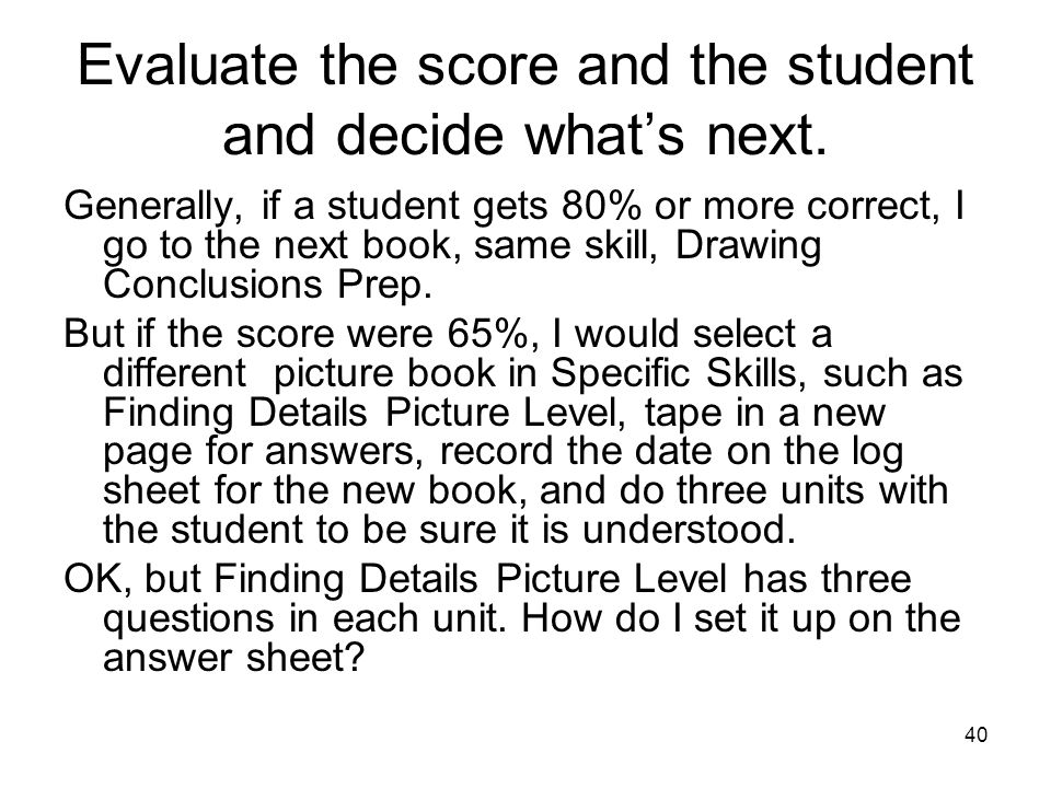 40 Evaluate the score and the student and decide what's next. Generally, if a student gets 80% or more correct, I go to the next book, same skill, Dra