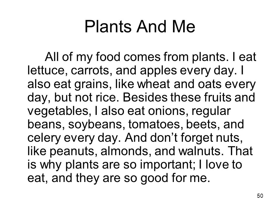 50 Plants And Me All of my food comes from plants. I eat lettuce, carrots, and apples every day. I also eat grains, like wheat and oats every day, but
