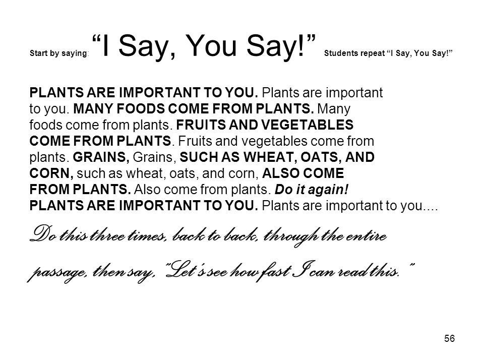 "56 Start by saying: ""I Say, You Say!"" Students repeat ""I Say, You Say!"" PLANTS ARE IMPORTANT TO YOU. Plants are important to you. MANY FOODS COME FROM"