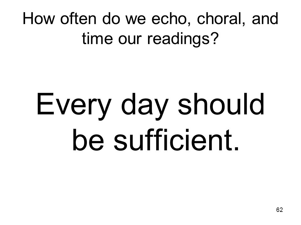 62 How often do we echo, choral, and time our readings? Every day should be sufficient.