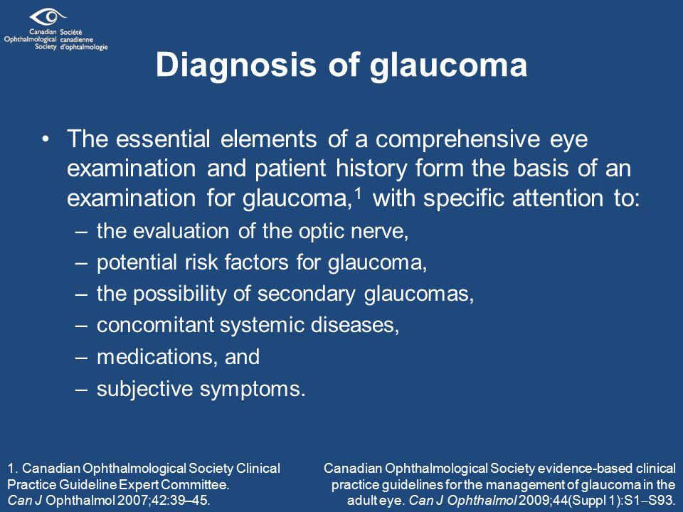 Diagnosis of glaucoma The essential elements of a comprehensive eye examination and patient history form the basis of an examination for glaucoma, 1 with specific attention to: –the evaluation of the optic nerve, –potential risk factors for glaucoma, –the possibility of secondary glaucomas, –concomitant systemic diseases, –medications, and –subjective symptoms.