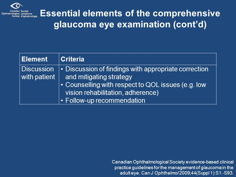 Essential elements of the comprehensive glaucoma eye examination (cont'd) ElementCriteria Discussion with patient Discussion of findings with appropriate correction and mitigating strategy Counselling with respect to QOL issues (e.g.