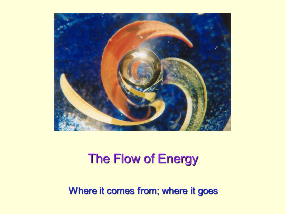 The Flow of Energy Where it comes from; where it goes