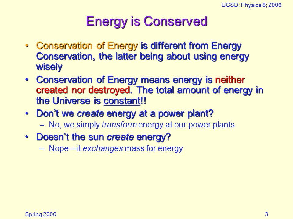 Spring 2006 UCSD: Physics 8; 2006 3 Energy is Conserved Conservation of Energy is different from Energy Conservation, the latter being about using energy wiselyConservation of Energy is different from Energy Conservation, the latter being about using energy wisely Conservation of Energy means energy is neither created nor destroyed.