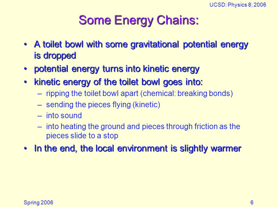 Spring 2006 UCSD: Physics 8; 2006 6 Some Energy Chains: A toilet bowl with some gravitational potential energy is droppedA toilet bowl with some gravitational potential energy is dropped potential energy turns into kinetic energypotential energy turns into kinetic energy kinetic energy of the toilet bowl goes into:kinetic energy of the toilet bowl goes into: –ripping the toilet bowl apart (chemical: breaking bonds) –sending the pieces flying (kinetic) –into sound –into heating the ground and pieces through friction as the pieces slide to a stop In the end, the local environment is slightly warmerIn the end, the local environment is slightly warmer