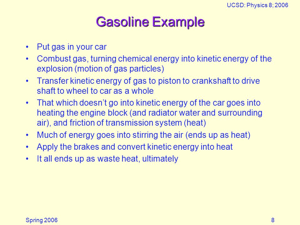 Spring 2006 UCSD: Physics 8; 2006 8 Gasoline Example Put gas in your car Combust gas, turning chemical energy into kinetic energy of the explosion (motion of gas particles) Transfer kinetic energy of gas to piston to crankshaft to drive shaft to wheel to car as a whole That which doesn't go into kinetic energy of the car goes into heating the engine block (and radiator water and surrounding air), and friction of transmission system (heat) Much of energy goes into stirring the air (ends up as heat) Apply the brakes and convert kinetic energy into heat It all ends up as waste heat, ultimately