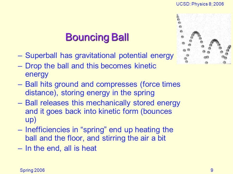 Spring 2006 UCSD: Physics 8; 2006 9 Bouncing Ball –Superball has gravitational potential energy –Drop the ball and this becomes kinetic energy –Ball hits ground and compresses (force times distance), storing energy in the spring –Ball releases this mechanically stored energy and it goes back into kinetic form (bounces up) –Inefficiencies in spring end up heating the ball and the floor, and stirring the air a bit –In the end, all is heat