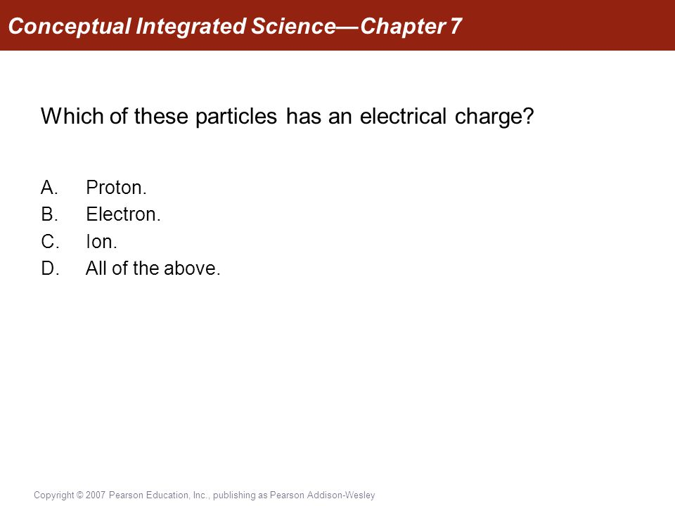 Copyright © 2007 Pearson Education, Inc., publishing as Pearson Addison-Wesley Which of these particles has an electrical charge.