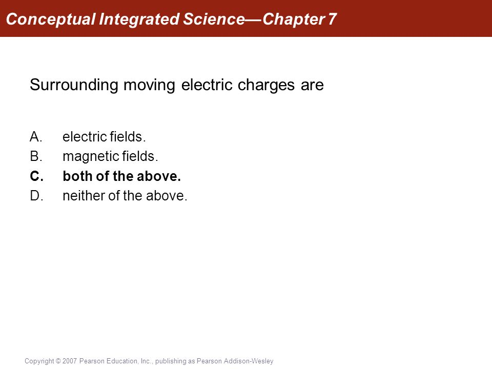 Copyright © 2007 Pearson Education, Inc., publishing as Pearson Addison-Wesley Surrounding moving electric charges are A.electric fields.