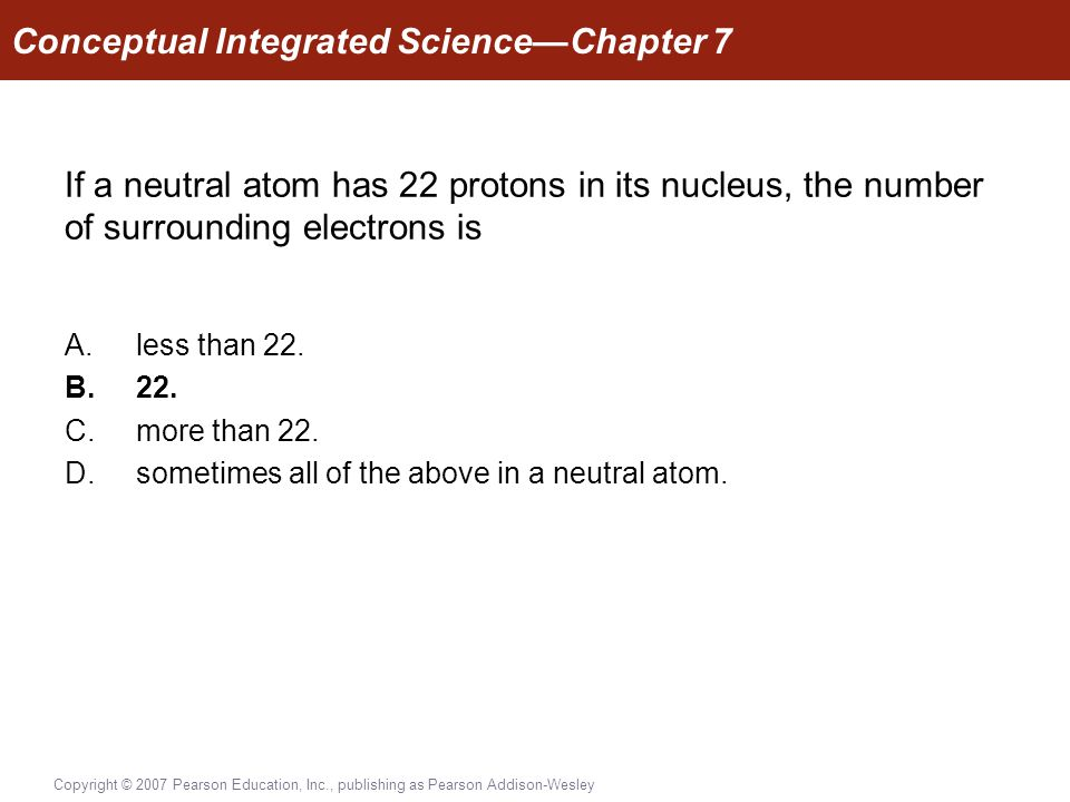 Copyright © 2007 Pearson Education, Inc., publishing as Pearson Addison-Wesley If a neutral atom has 22 protons in its nucleus, the number of surrounding electrons is A.less than 22.