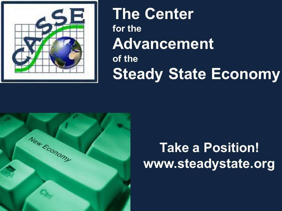 Take a Position! www.steadystate.org The Center for the Advancement of the Steady State Economy