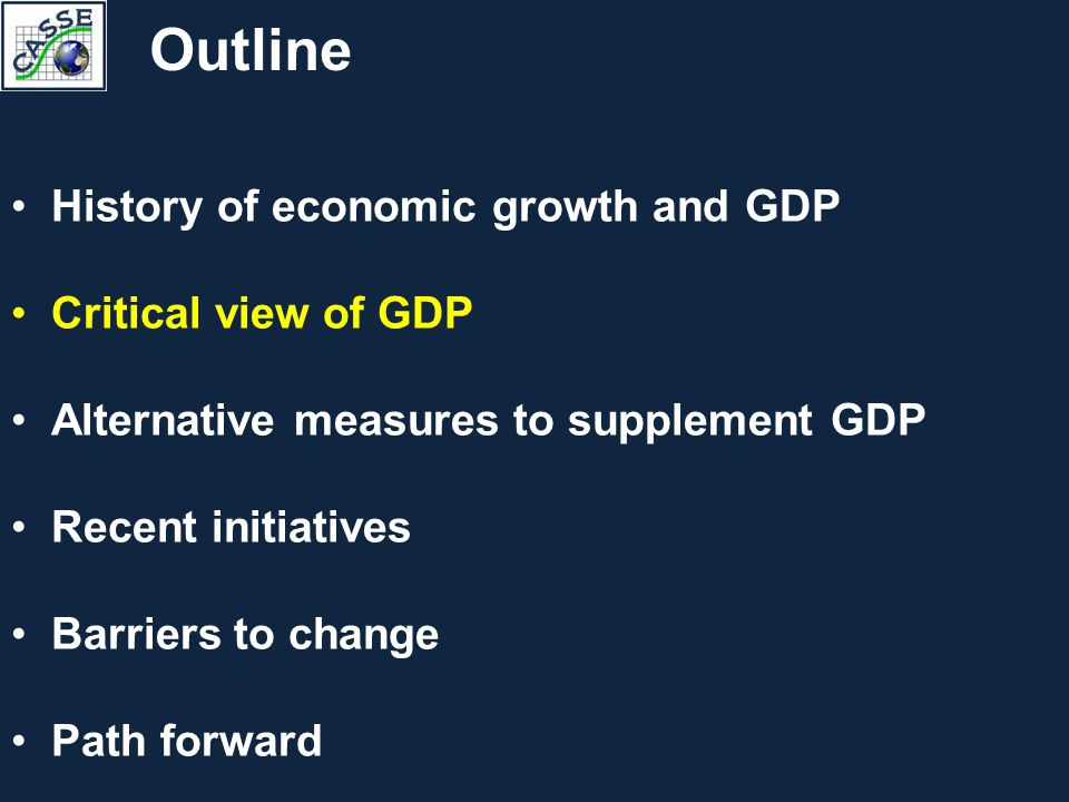 History of economic growth and GDP Critical view of GDP Alternative measures to supplement GDP Recent initiatives Barriers to change Path forward Outline