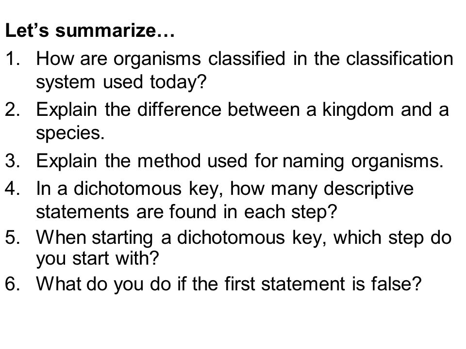 Let's summarize… 1.How are organisms classified in the classification system used today? 2.Explain the difference between a kingdom and a species. 3.E