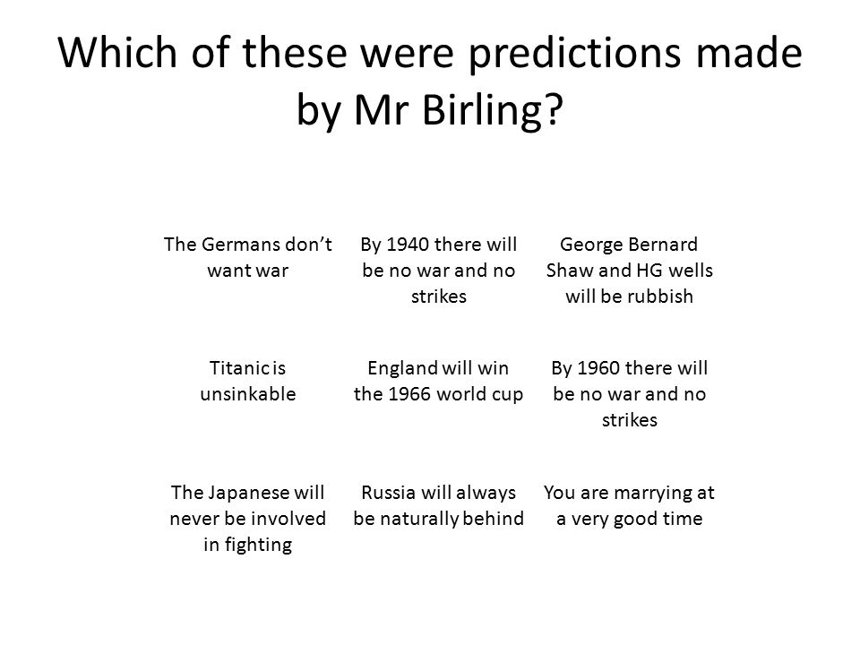 Which of these were predictions made by Mr Birling? The Germans don't want war By 1940 there will be no war and no strikes George Bernard Shaw and HG