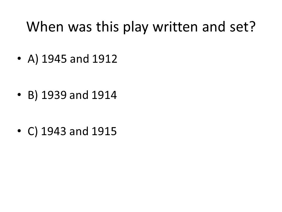 When was this play written and set? A) 1945 and 1912 B) 1939 and 1914 C) 1943 and 1915