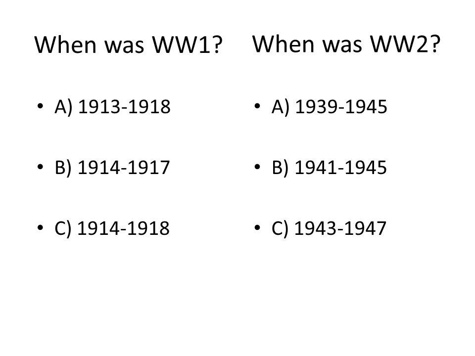 When was WW1? A) 1939-1945 B) 1941-1945 C) 1943-1947 When was WW2? A) 1913-1918 B) 1914-1917 C) 1914-1918
