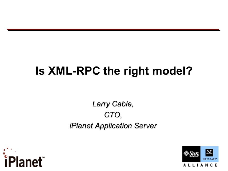 Is XML-RPC the right model? Larry Cable, CTO, iPlanet Application Server