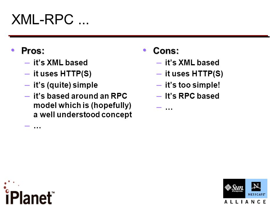 XML-RPC... Pros: Pros: – it's XML based – it uses HTTP(S) – it's (quite) simple – it's based around an RPC model which is (hopefully) a well understoo