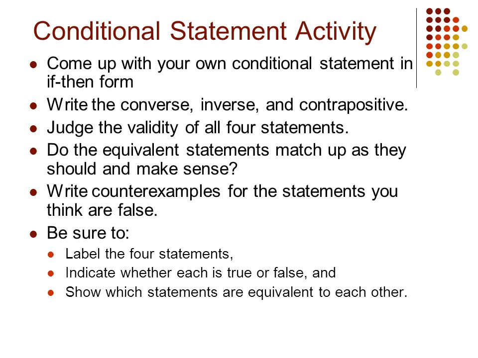 Conditional Statement Activity Come up with your own conditional statement in if-then form Write the converse, inverse, and contrapositive. Judge the