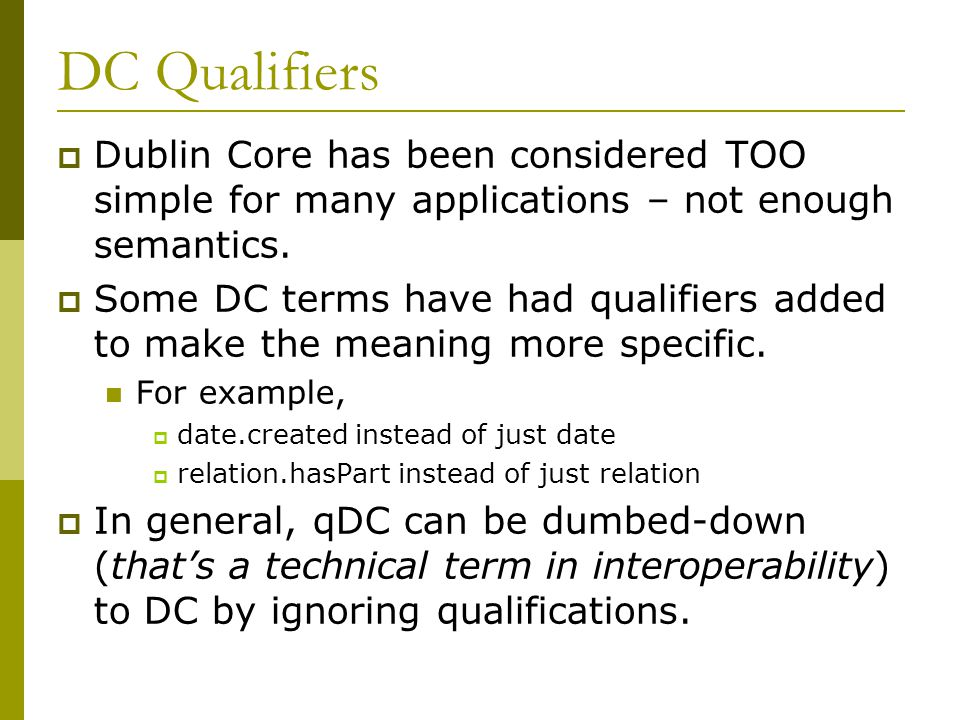 DC Qualifiers  Dublin Core has been considered TOO simple for many applications – not enough semantics.